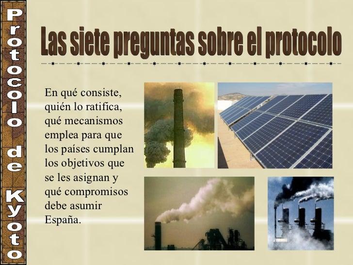 Las siete preguntas sobre el protocolo Protocolo de Kyoto En qué consiste, quién lo ratifica, qué mecanismos emplea para q...