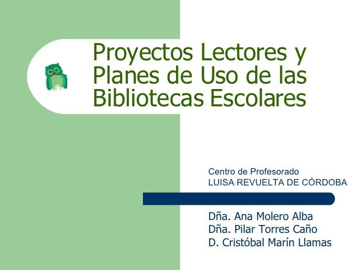 Proyectos Lectores y Planes de Uso de las Bibliotecas Escolares Centro de Profesorado LUISA REVUELTA DE CÓRDOBA Dña. Ana M...