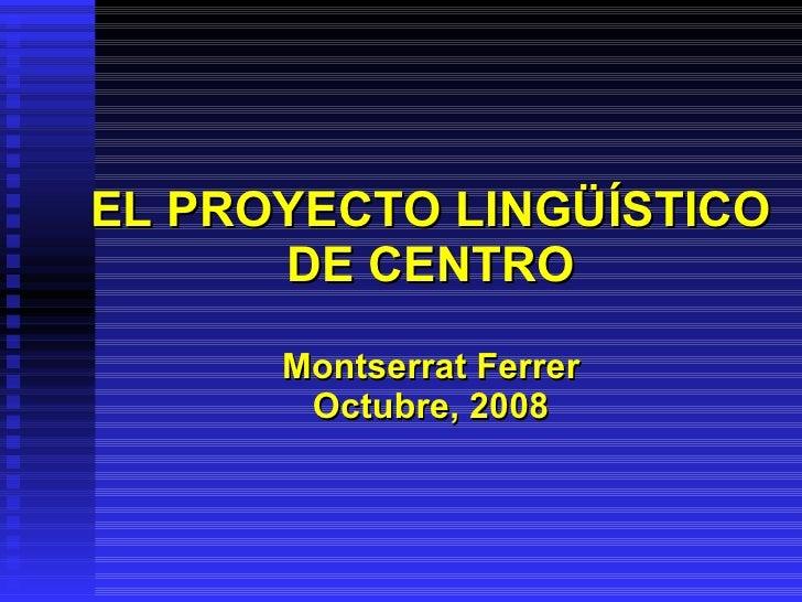 EL PROYECTO LINGÜÍSTICO DE CENTRO Montserrat Ferrer Octubre, 2008