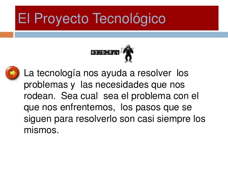 El Proyecto Tecnológico   La tecnología nos ayuda a resolver los problemas y las necesidades que nos rodean. Sea cual sea ...