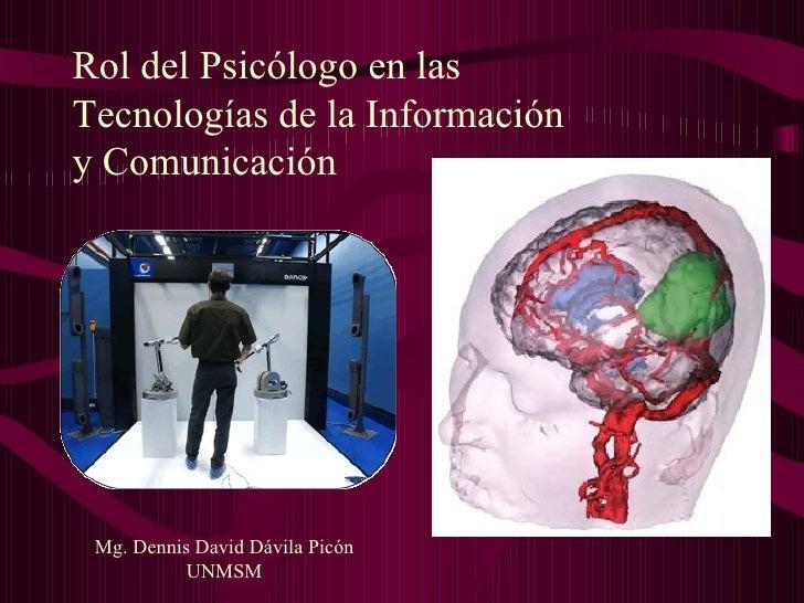 Rol del Psicólogo en las  Tecnologías de la Información  y Comunicación Mg. Dennis David Dávila Picón UNMSM