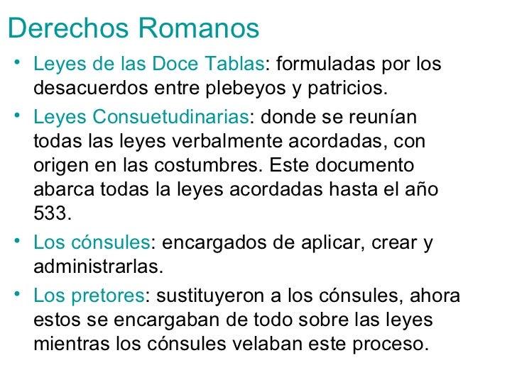 Derechos   Romanos <ul><li>Leyes de las Doce Tablas : formuladas por los desacuerdos entre plebeyos y patricios. </li></ul...