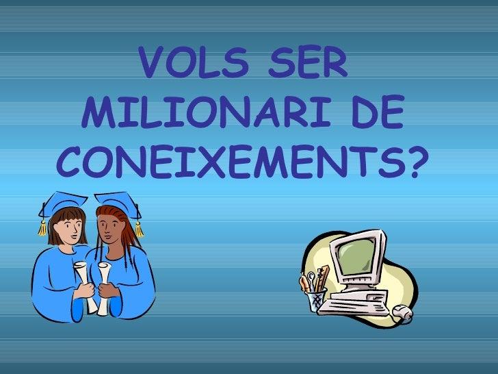 VOLS SER MILIONARI DE CONEIXEMENTS?