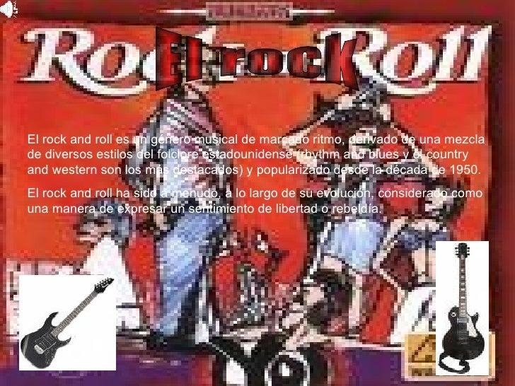 El rock and roll es un género musical de marcado ritmo, derivado de una mezcla de diversos estilos del folclore estadounid...