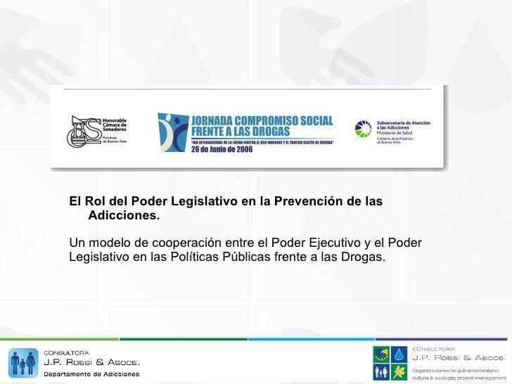 <ul><li>El Rol del Poder Legislativo en la Prevención de las Adicciones. </li></ul><ul><li>Un modelo de cooperación entre ...