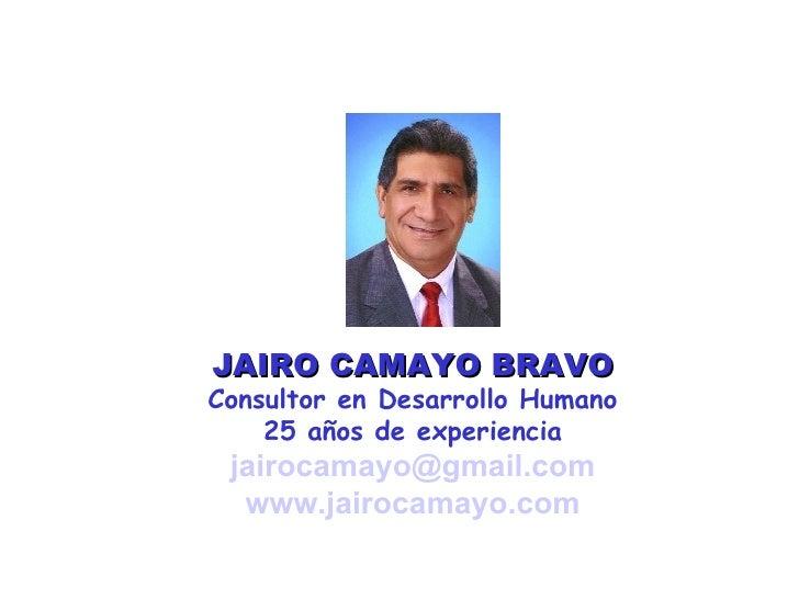 JAIRO CAMAYO BRAVO Consultor en Desarrollo Humano 25 años de experiencia [email_address] www.jairocamayo.com