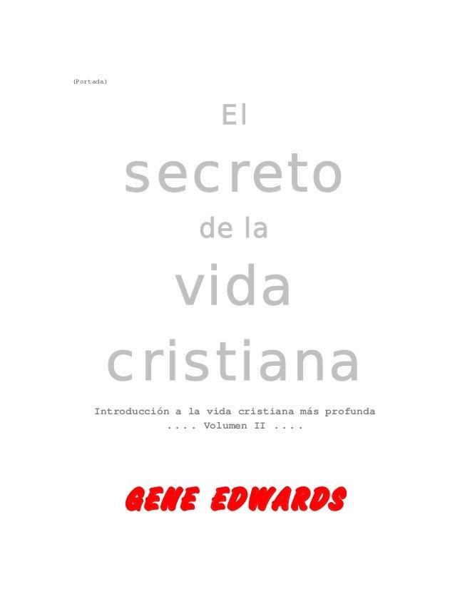 (Portada) El secreto de la vida cristiana Introducción a la vida cristiana más profunda .... Volumen II .... GENE EDWARDS