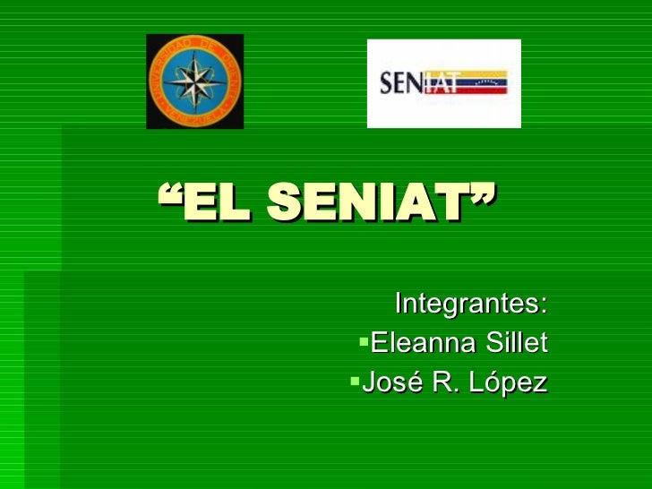 """"""" EL SENIAT"""" <ul><li>Integrantes: </li></ul><ul><li>Eleanna Sillet </li></ul><ul><li>José R. López </li></ul>"""