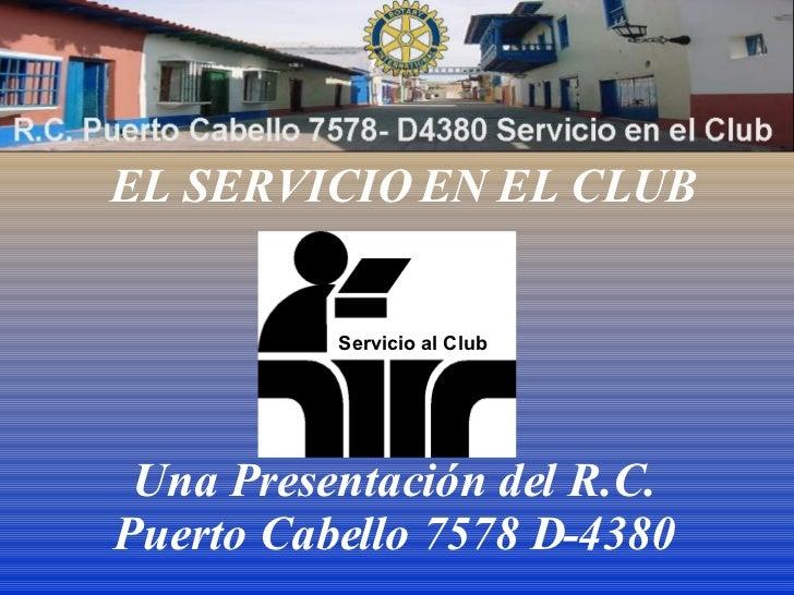 EL SERVICIO EN EL CLUB Una Presentación del R.C. Puerto Cabello 7578 D-4380 Servicio al Club