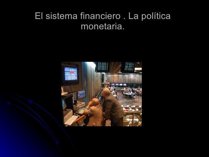 El sistema financiero . La política monetaria.