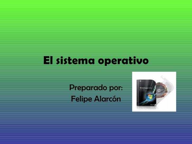 El sistema operativo Preparado por: Felipe Alarcón
