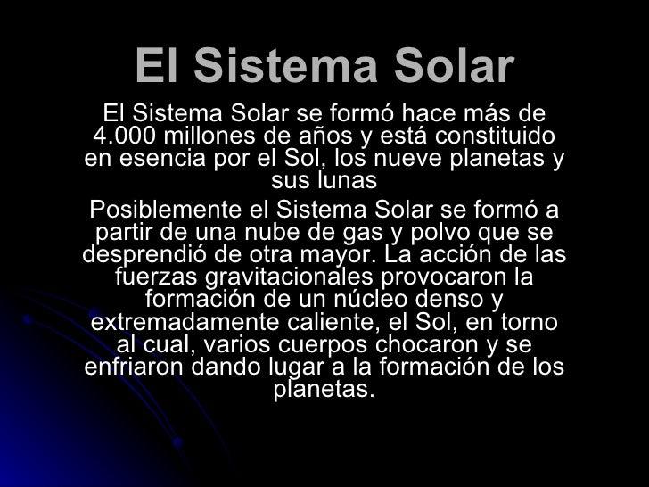 El Sistema Solar El Sistema Solar se formó hace más de 4.000 millones de años y está constituido en esencia por el Sol, lo...