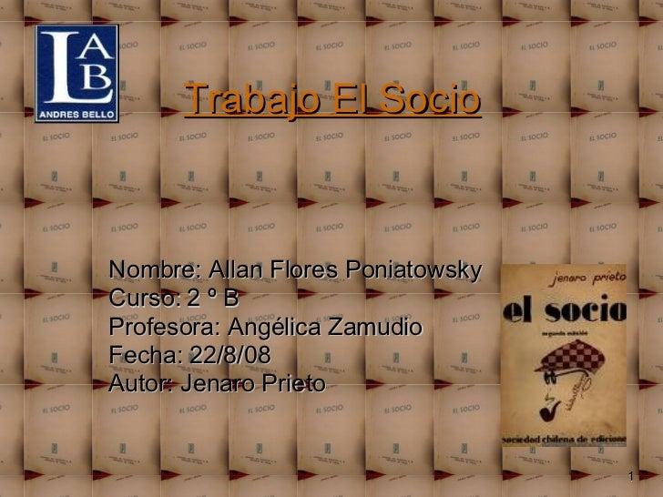 Trabajo El Socio Nombre: Allan Flores Poniatowsky Curso: 2 º B Profesora: Angélica Zamudio Fecha: 22/8/08 Autor: Jenaro Pr...