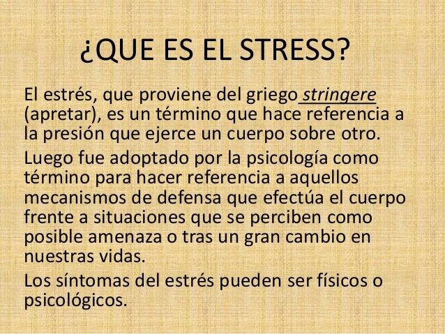 ¿QUE ES EL STRESS? El estrés, que proviene del griego stringere (apretar), es un término que hace referencia a la presión ...