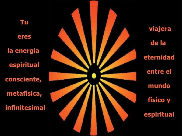 Tu eres la energia  espiritual consciente,  metafísica, infinitesimal viajera de la  eternidad entre el mundo físico y esp...