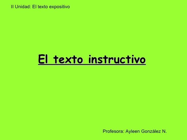El texto instructivo   II Unidad: El texto expositivo  Profesora: Ayleen González N.