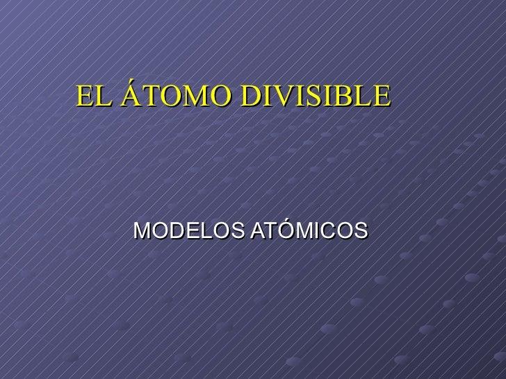 EL ÁTOMO DIVISIBLE MODELOS ATÓMICOS
