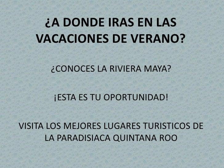 ¿A DONDE IRAS EN LAS    VACACIONES DE VERANO?        ¿CONOCES LA RIVIERA MAYA?         ¡ESTA ES TU OPORTUNIDAD!  VISITA LO...
