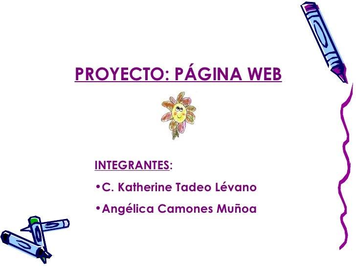 <ul><li>INTEGRANTES : </li></ul><ul><li>C. Katherine Tadeo Lévano </li></ul><ul><li>Angélica Camones Muñoa </li></ul>PROYE...