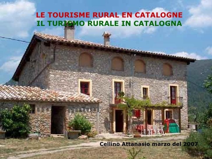 El turisme rural a Catalunya LE TOURISME RURAL EN CATALOGNE IL TURISMO RURALE IN CATALOGNA Cellino Attanasio marzo del 200...