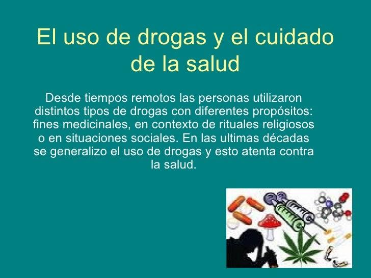 El uso de drogas y el cuidado de la salud Desde tiempos remotos las personas utilizaron distintos tipos de drogas con dife...