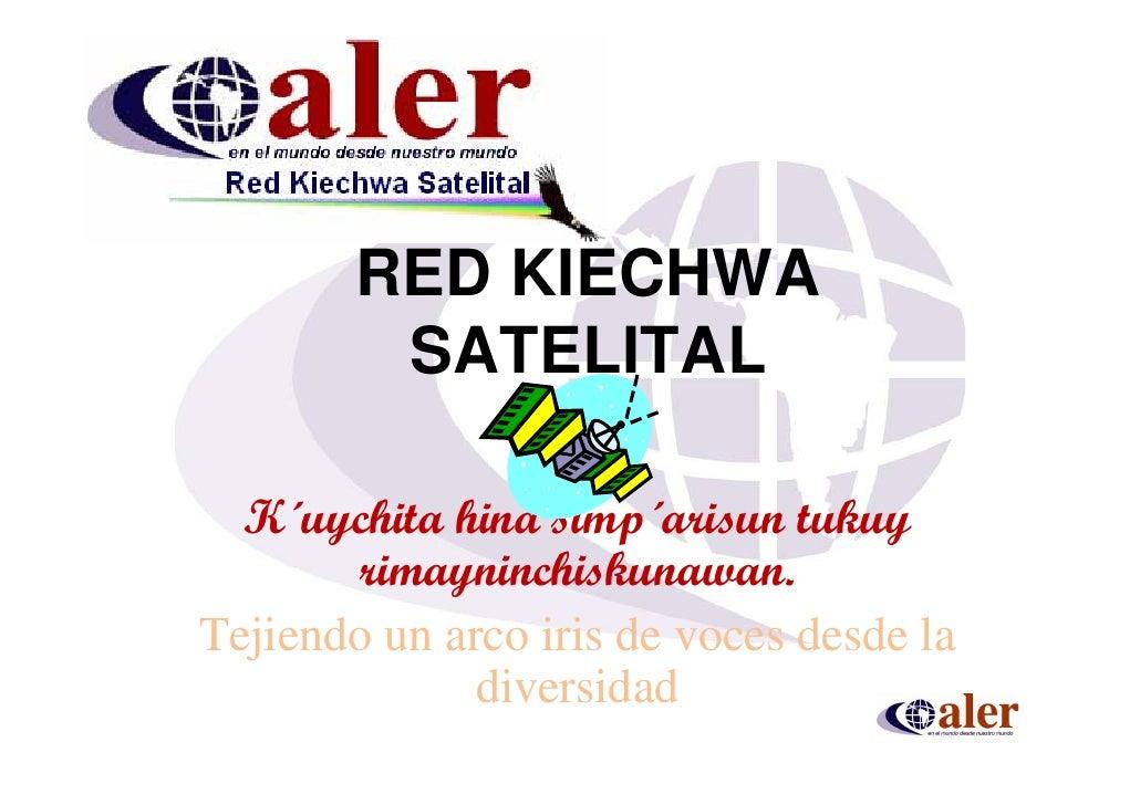 RED KIECHWA          SATELITAL    K´uychita hina simp´arisun tukuy        rimayninchiskunawan. Tejiendo un arco iris de vo...