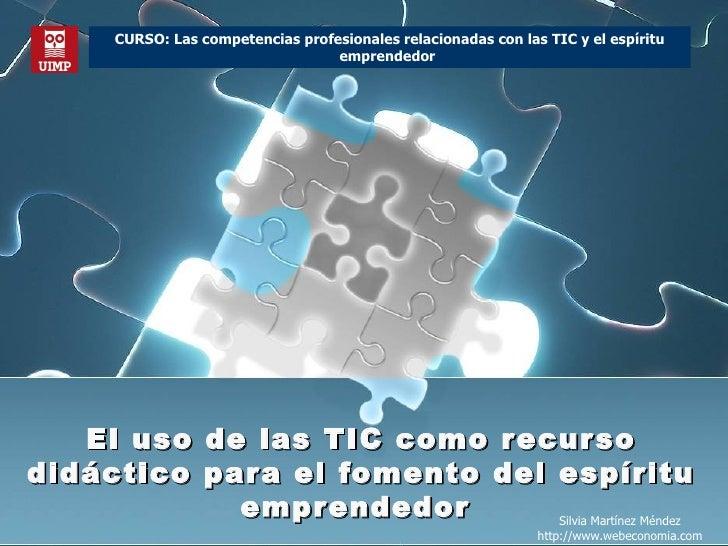 El uso de las TIC como recurso didáctico para el fomento del espíritu emprendedor  Silvia Martínez Méndez http://www.webec...