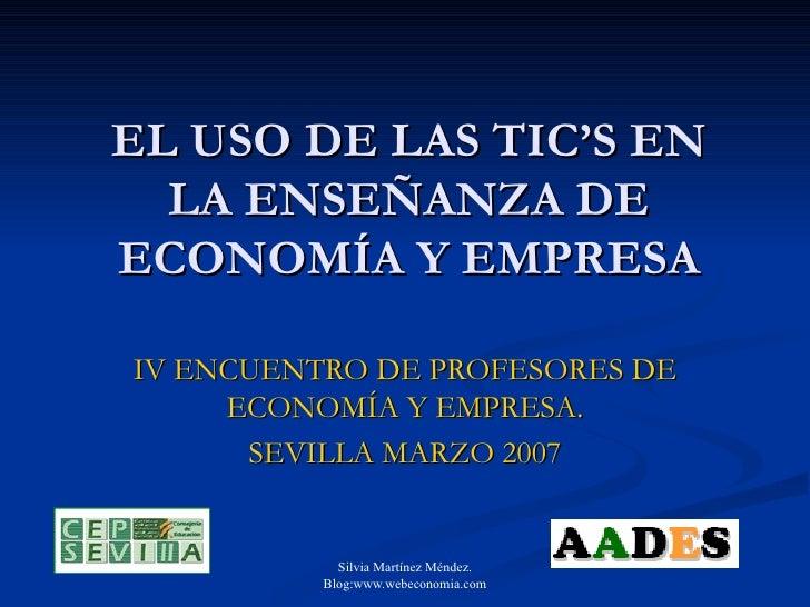 EL USO DE LAS TIC'S EN LA ENSEÑANZA DE ECONOMÍA Y EMPRESA IV ENCUENTRO DE PROFESORES DE ECONOMÍA Y EMPRESA. SEVILLA MARZO ...