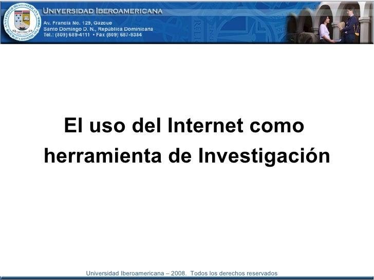 <ul><li>El uso del Internet como  </li></ul><ul><li>herramienta de Investigación </li></ul>