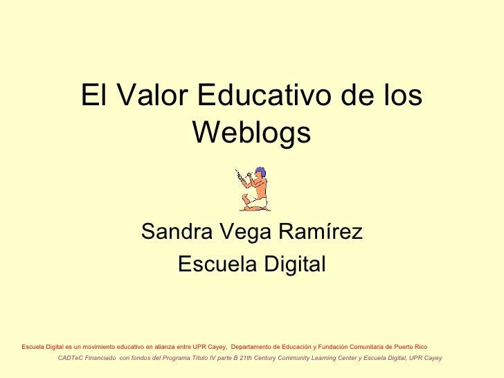 El Valor Educativo de los Weblogs Sandra Vega Ramírez Escuela Digital Escuela Digital es un movimiento educativo en alianz...