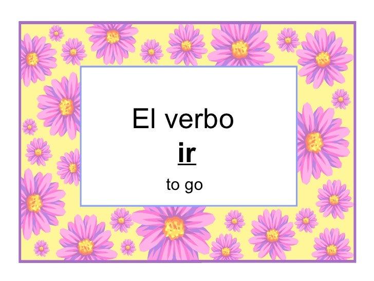 El verbo  ir to go