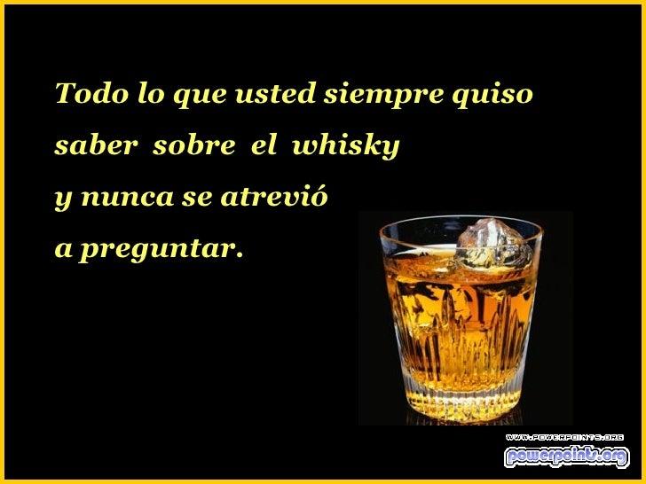 Todo lo que usted siempre quisosaber sobre el whiskyy nunca se atrevióa preguntar.