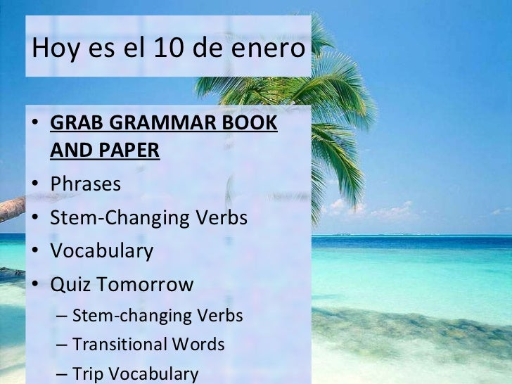 Hoy es el 10 de enero <ul><li>GRAB GRAMMAR BOOK AND PAPER </li></ul><ul><li>Phrases </li></ul><ul><li>Stem-Changing Verbs ...