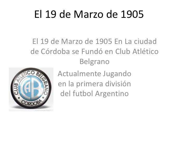El 19 de Marzo de 1905El 19 de Marzo de 1905 En La ciudadde Córdoba se Fundó en Club Atlético               Belgrano      ...