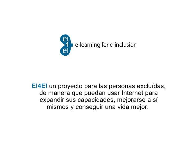 El4EI   un proyecto para las personas excluídas, de manera que puedan usar Internet para expandir sus capacidades, mejorar...
