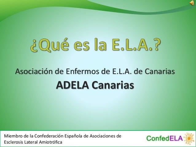 Asociación de Enfermos de E.L.A. de Canarias ADELA Canarias Miembro de la Confederación Española de Asociaciones de Escler...