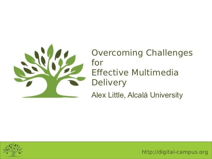 Overcoming ChallengesforEffective MultimediaDeliveryAlex Little, Alcalá University                http://digital-campus.org