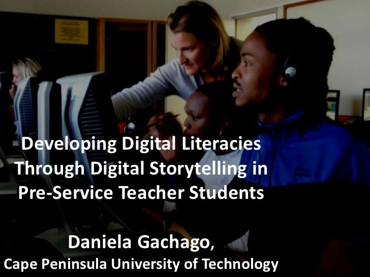 Developing Digital Literacies Through Digital Storytelling in Pre-Service Teacher StudentsDaniela Gachago,Cape Peninsula U...