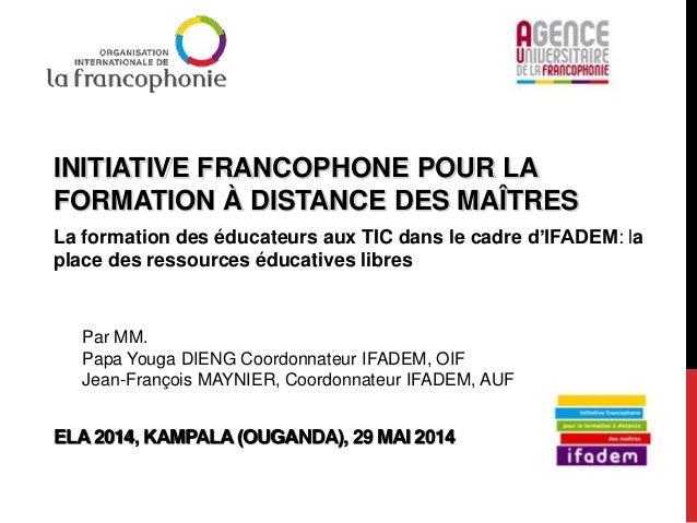 INITIATIVE FRANCOPHONE POUR LA FORMATION À DISTANCE DES MAÎTRES La formation des éducateurs aux TIC dans le cadre d'IFADEM...