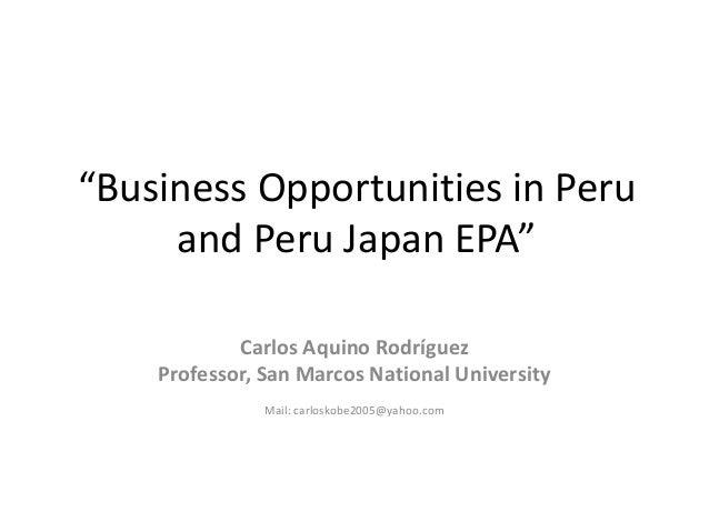 """Business Opportunities in Peru and Peru Japan EPA"" Carlos Aquino Rodríguez Professor, San Marcos National University Mail..."