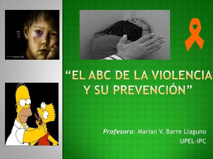 """""""El ABC de la violencia y su prevención""""<br />Profesora: Marian V. Barre Llaguno<br />UPEL-IPC<br />"""