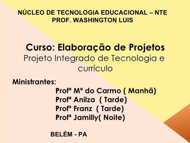 Curso: Elaboração de Projetos   Projeto Integrado de Tecnologia e  currículo Ministrantes: Profª Mª do Carmo ( Manhã)  Pr...