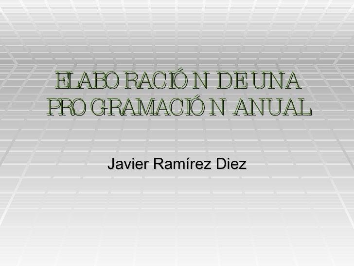 ELABORACIÓN DE UNA PROGRAMACIÓN ANUAL Javier Ramírez Diez