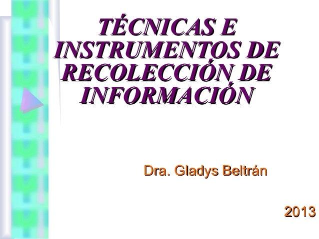 TÉCNICAS E INSTRUMENTOS DE RECOLECCIÓN DE INFORMACIÓN Dra. Gladys Beltrán 2013