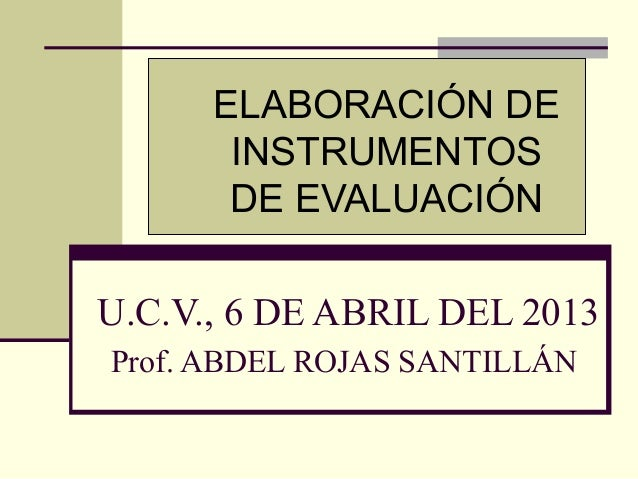 ELABORACIÓN DE       INSTRUMENTOS       DE EVALUACIÓNU.C.V., 6 DE ABRIL DEL 2013Prof. ABDEL ROJAS SANTILLÁN