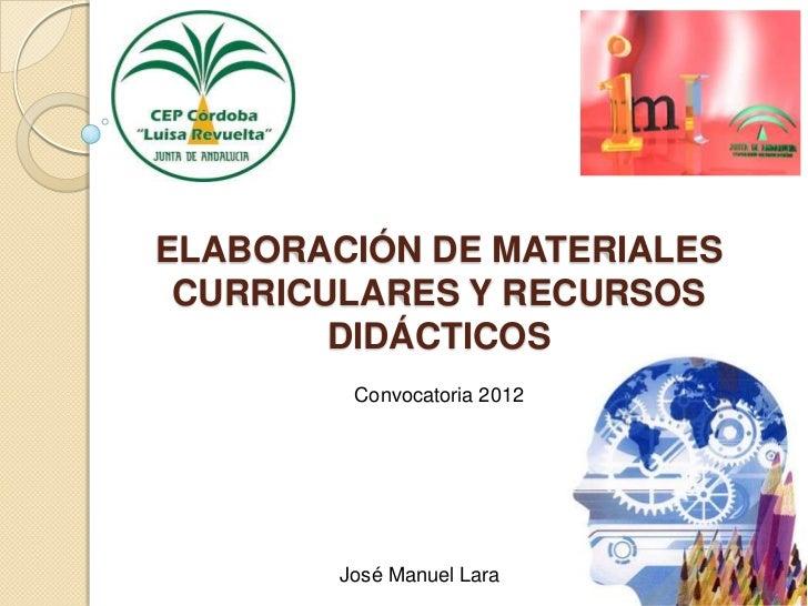 ELABORACIÓN DE MATERIALES CURRICULARES Y RECURSOS        DIDÁCTICOS         Convocatoria 2012        José Manuel Lara