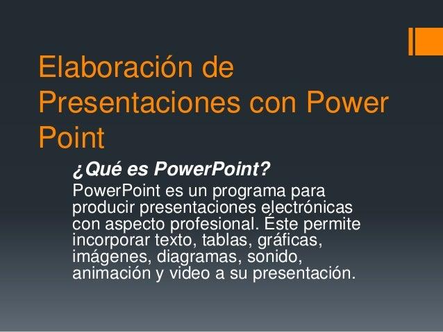 Elaboración de Presentaciones con Power Point ¿Qué es PowerPoint? PowerPoint es un programa para producir presentaciones e...