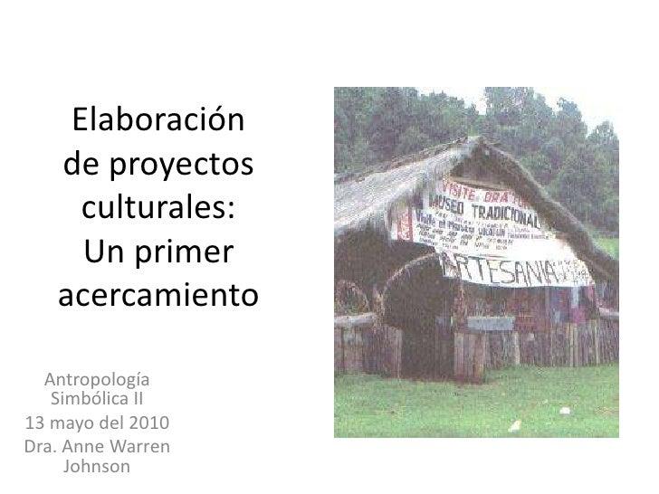 Elaboración de proyectos culturales: Un primer acercamiento<br />Antropología Simbólica II<br />13 mayo del 2010<br />Dra....