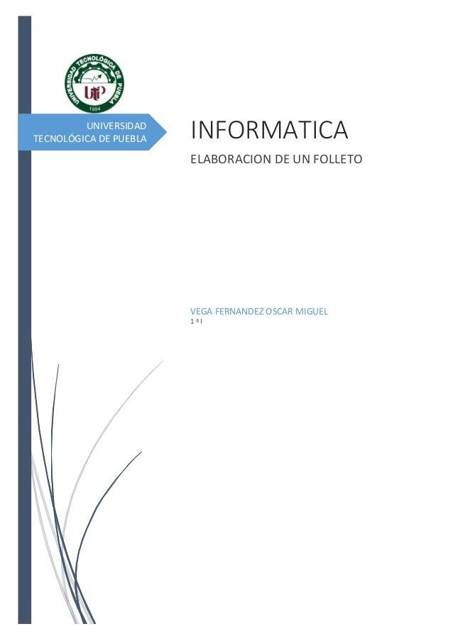 UNIVERSIDAD TECNOLÓGICA DE PUEBLA  INFORMATICA ELABORACION DE UN FOLLETO  VEGA FERNANDEZ OSCAR MIGUEL 1ªI