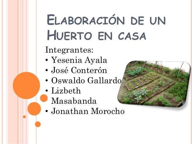 ELABORACIÓN DE UN HUERTO EN CASA Integrantes: • Yesenia Ayala • José Conterón • Oswaldo Gallardo • Lizbeth Masabanda • Jon...